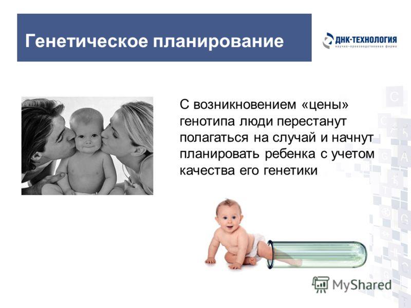 Генетическое планирование С возникновением «цены» генотипа люди перестанут полагаться на случай и начнут планировать ребенка с учетом качества его генетики