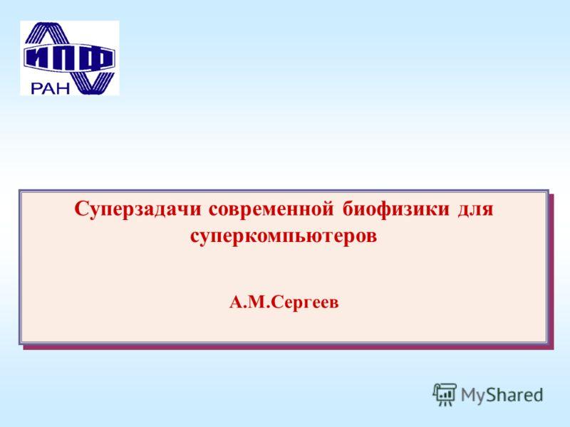 Суперзадачи современной биофизики для суперкомпьютеров А.М.Сергеев Суперзадачи современной биофизики для суперкомпьютеров А.М.Сергеев