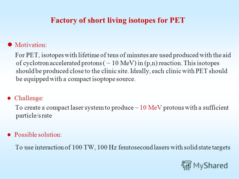 Factory of short living isotopes for PET Моtivation: For PET, isotopes with lifetime of tens of minutes are used produced with the aid of cyclotron accelerated protons ( ~ 10 МeV) in (p,n) reaction. This isotopes should be produced close to the clini