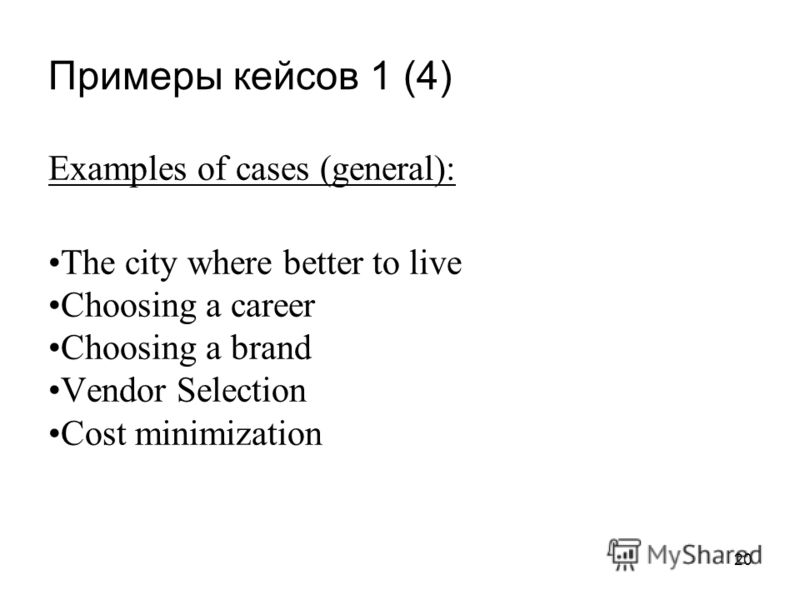 Примеры кейсов 1 (4) 20 Examples of cases (general): The city where better to live Choosing a career Choosing a brand Vendor Selection Cost minimization