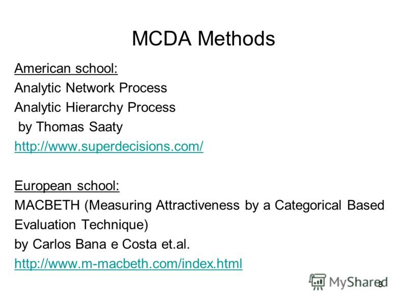 8 MCDA Methods American school: Analytic Network Process Analytic Hierarchy Process by Thomas Saaty http://www.superdecisions.com/ European school: MACBETH (Measuring Attractiveness by a Categorical Based Evaluation Technique) by Carlos Bana e Costa
