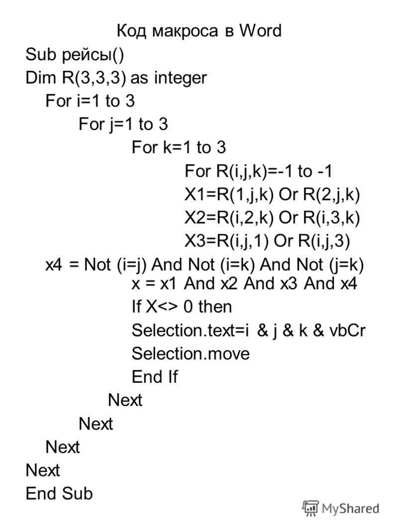 Код макроса в Word Sub рейсы() Dim R(3,3,3) as integer For i=1 to 3 For j=1 to 3 For k=1 to 3 For R(i,j,k)=-1 to -1 X1=R(1,j,k) Or R(2,j,k) X2=R(i,2,k) Or R(i,3,k) X3=R(i,j,1) Or R(i,j,3) x4 = Not (i=j) And Not (i=k) And Not (j=k) x = x1 And x2 And x