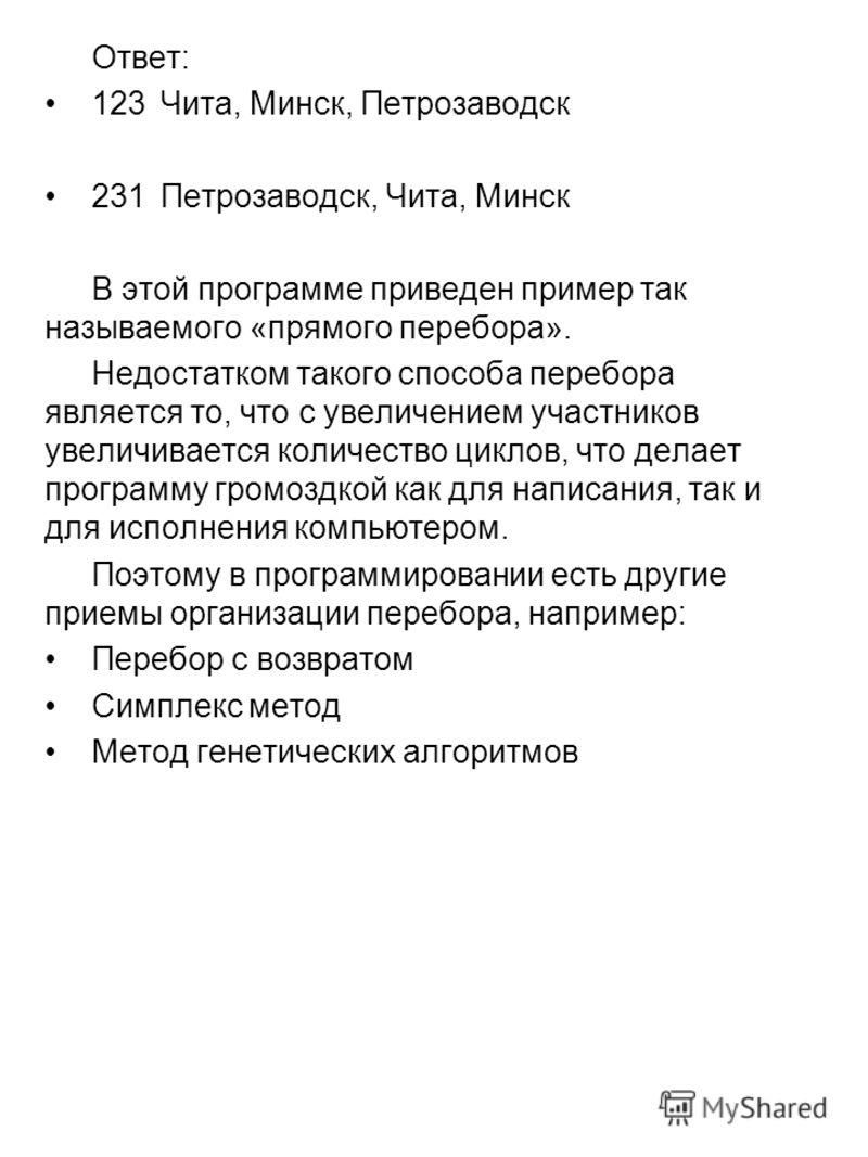 Ответ: 123Чита, Минск, Петрозаводск 231Петрозаводск, Чита, Минск В этой программе приведен пример так называемого «прямого перебора». Недостатком такого способа перебора является то, что с увеличением участников увеличивается количество циклов, что д