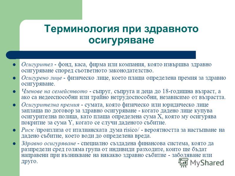 Терминология при здравното осигуряване Осигурител - фонд, каса, фирма или компания, която извършва здравно осигуряване според съответното законодателство. Осигурено лице - физическо лице, което плаща определена премия за здравно осигуряване. Членове