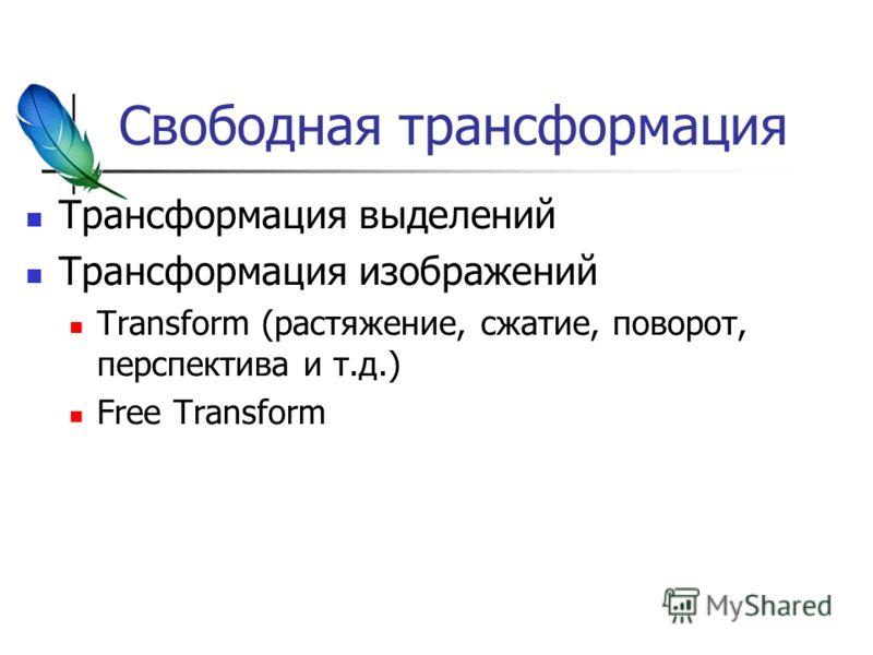 Свободная трансформация Трансформация выделений Трансформация изображений Transform (растяжение, сжатие, поворот, перспектива и т.д.) Free Transform
