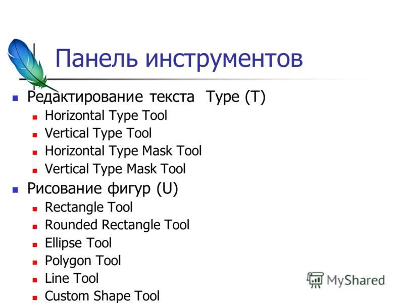 Панель инструментов Редактирование текста Type (T) Horizontal Type Tool Vertical Type Tool Horizontal Type Mask Tool Vertical Type Mask Tool Рисование фигур (U) Rectangle Tool Rounded Rectangle Tool Ellipse Tool Polygon Tool Line Tool Custom Shape To