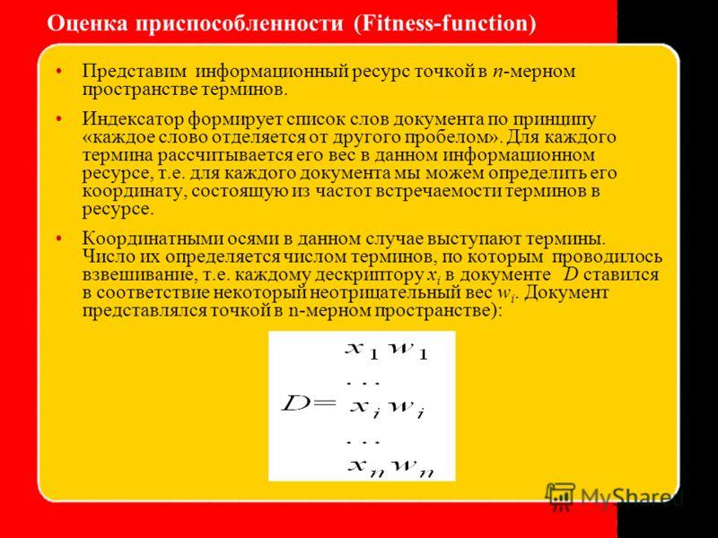 Оценка приспособленности (Fitness-function) Представим информационный ресурс точкой в n-мерном пространстве терминов. Индексатор формирует список слов документа по принципу «каждое слово отделяется от другого пробелом». Для каждого термина рассчитыва