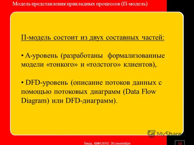 Тверь, КИИ-2010, 20.сентября 36 Модель представления прикладных процессов (П-модель) П-модель состоит из двух составных частей: A-уровень (разработаны формализованные модели «тонкого» и «толстого» клиентов), DFD-уровень (описание потоков данных с пом
