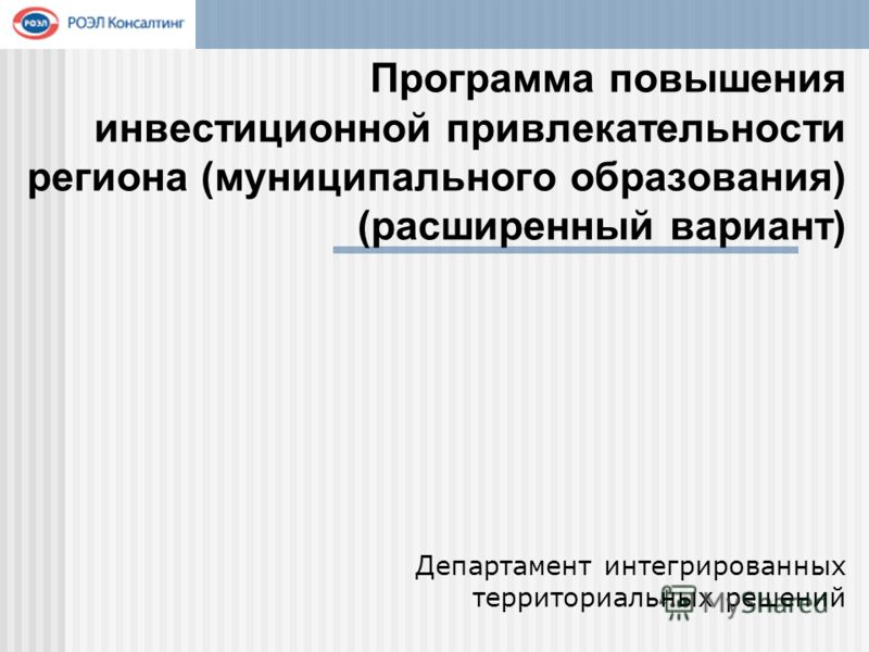 Программа повышения инвестиционной привлекательности региона (муниципального образования) (расширенный вариант) Департамент интегрированных территориальных решений