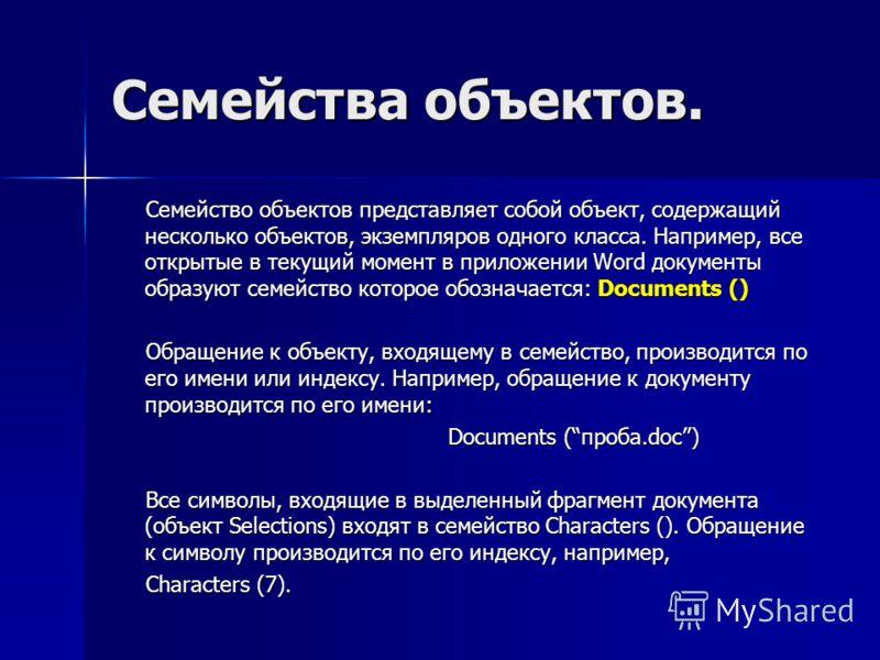 Семейства объектов. Семейство объектов представляет собой объект, содержащий несколько объектов, экземпляров одного класса. Например, все открытые в текущий момент в приложении Word документы образуют семейство которое обозначается: Documents () Семе