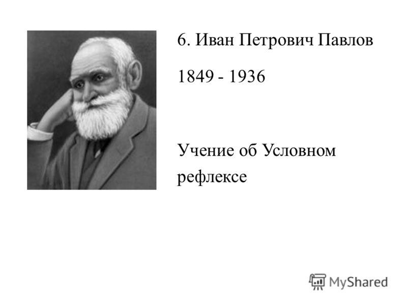 6. Иван Петрович Павлов 1849 - 1936 Учение об Условном рефлексе