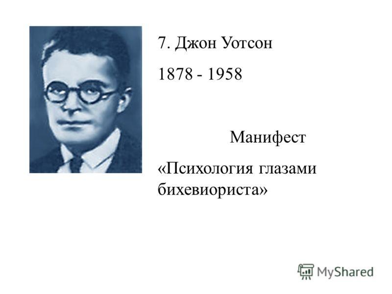 7. Джон Уотсон 1878 - 1958 Манифест «Психология глазами бихевиориста»