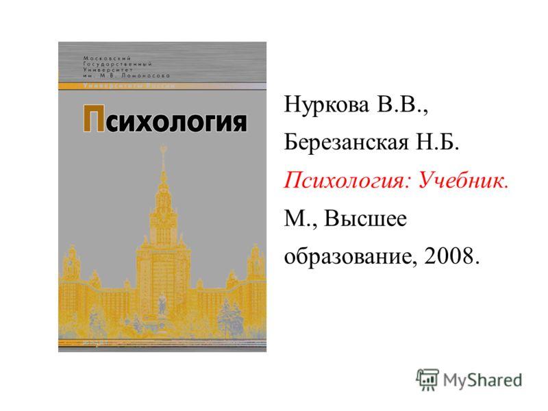 Нуркова В.В., Березанская Н.Б. Психология: Учебник. М., Высшее образование, 2008.