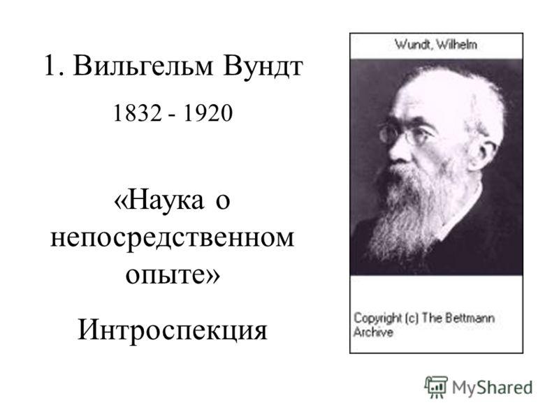 1. Вильгельм Вундт 1832 - 1920 «Наука о непосредственном опыте» Интроспекция