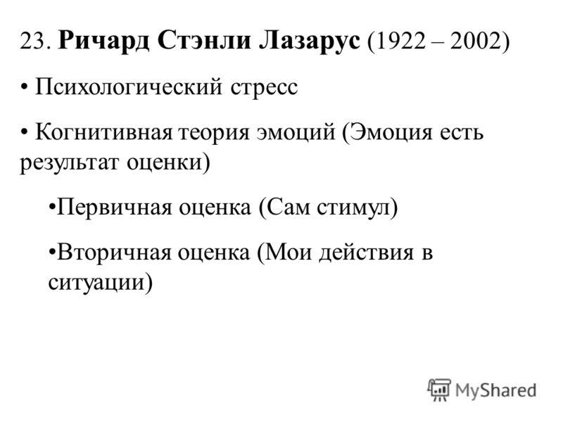 23. Ричард Стэнли Лазарус (1922 – 2002) Психологический стресс Когнитивная теория эмоций (Эмоция есть результат оценки) Первичная оценка (Сам стимул) Вторичная оценка (Мои действия в ситуации)