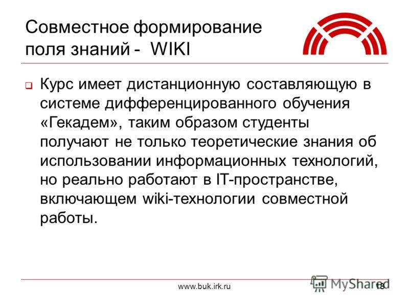 www.buk.irk.ru18 Совместное формирование поля знаний - WIKI Курс имеет дистанционную составляющую в системе дифференцированного обучения «Гекадем», таким образом студенты получают не только теоретические знания об использовании информационных техноло