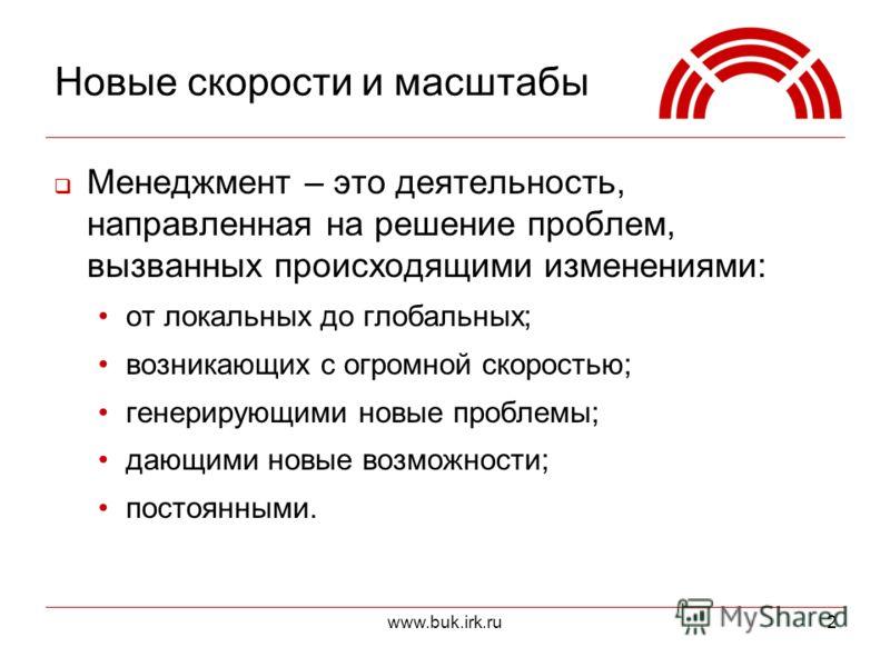 www.buk.irk.ru2 Новые скорости и масштабы Менеджмент – это деятельность, направленная на решение проблем, вызванных происходящими изменениями: от локальных до глобальных; возникающих с огромной скоростью; генерирующими новые проблемы; дающими новые в