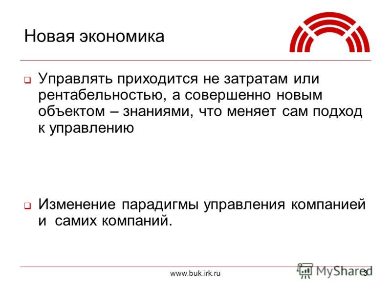 www.buk.irk.ru33 Новая экономика Управлять приходится не затратам или рентабельностью, а совершенно новым объектом – знаниями, что меняет сам подход к управлению Изменение парадигмы управления компанией и самих компаний.
