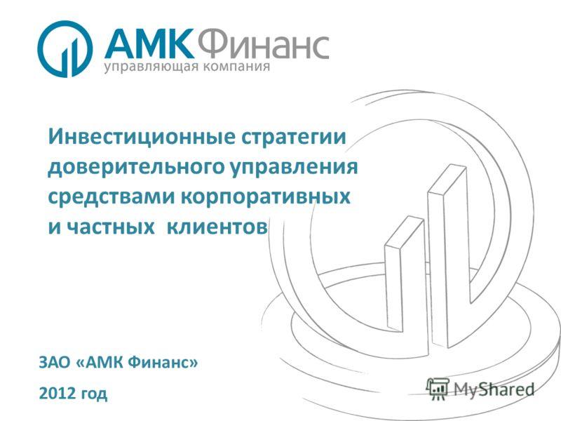 Инвестиционные стратегии доверительного управления средствами корпоративных и частных клиентов ЗАО «АМК Финанс» 2012 год