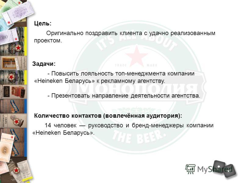 Цель: Оригинально поздравить клиента с удачно реализованным проектом. Задачи: - Повысить лояльность топ-менеджмента компании «Heineken Беларусь» к рекламному агентству. - Презентовать направление деятельности агентства. 14 человек руководство и бренд