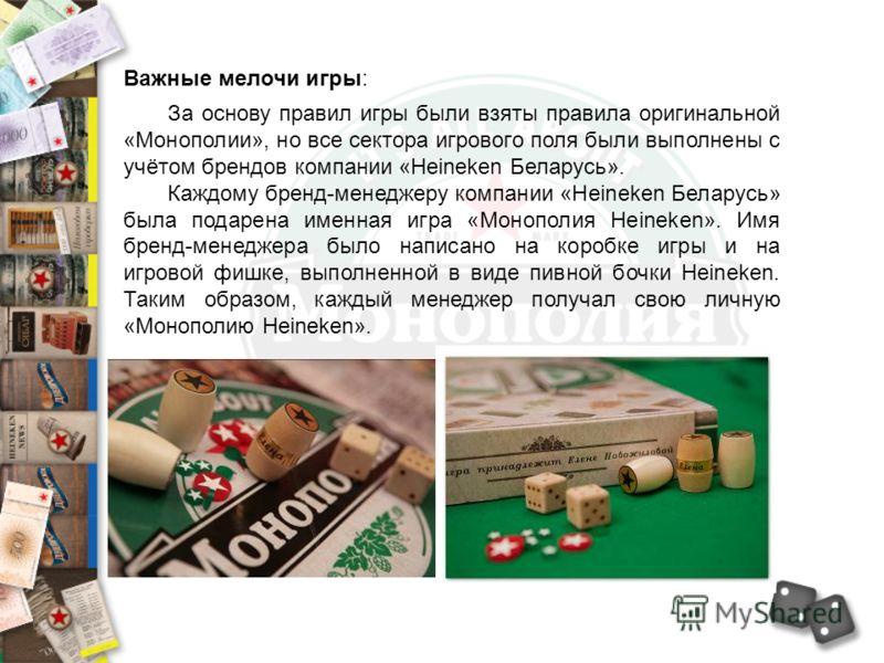 Важные мелочи игры: За основу правил игры были взяты правила оригинальной «Монополии», но все сектора игрового поля были выполнены с учётом брендов компании «Heineken Беларусь». Каждому бренд-менеджеру компании «Heineken Беларусь» была подарена именн