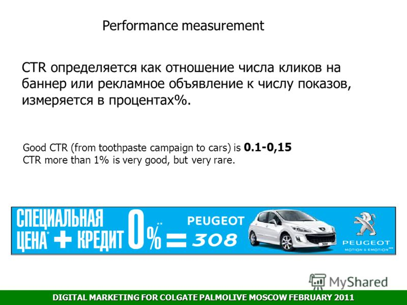 DIGITAL MARKETING FOR COLGATE PALMOLIVE MOSCOW FEBRUARY 2011 Performance measurement Good CTR (from toothpaste campaign to cars) is 0.1-0,15 CTR more than 1% is very good, but very rare. CTR определяется как отношение числа кликов на баннер или рекла