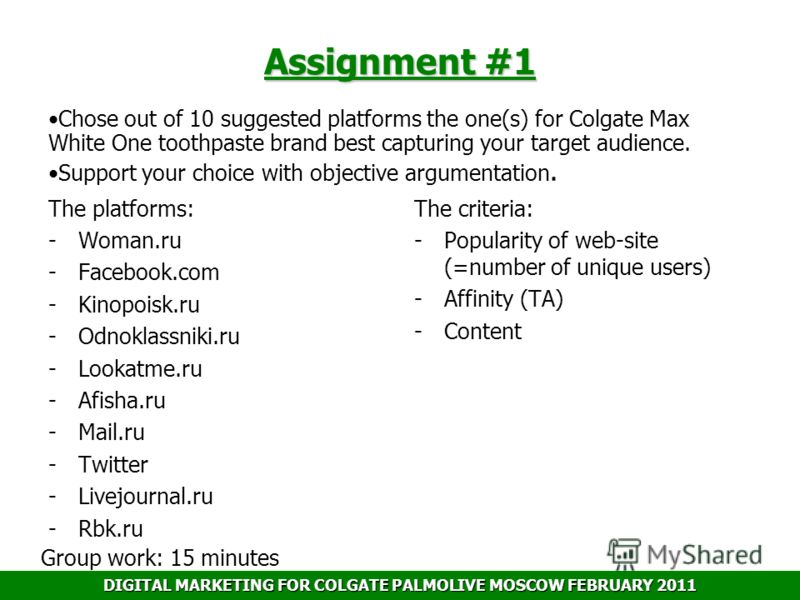 DIGITAL MARKETING FOR COLGATE PALMOLIVE MOSCOW FEBRUARY 2011 Assignment #1 Chose out of 10 suggested platforms the one(s) for Colgate Max White One toothpaste brand best capturing your target audience. Support your choice with objective argumentation