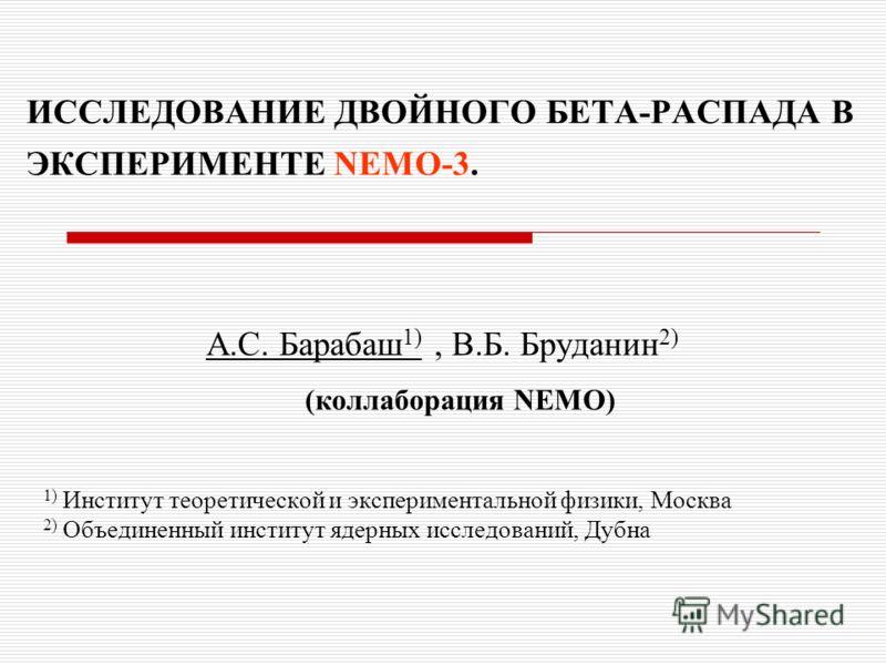 ИССЛЕДОВАНИЕ ДВОЙНОГО БЕТА-РАСПАДА В ЭКСПЕРИМЕНТЕ NEMO-3. А.С. Барабаш 1), В.Б. Бруданин 2) (коллаборация NEMO) 1) Институт теоретической и экспериментальной физики, Москва 2) Объединенный институт ядерных исследований, Дубна