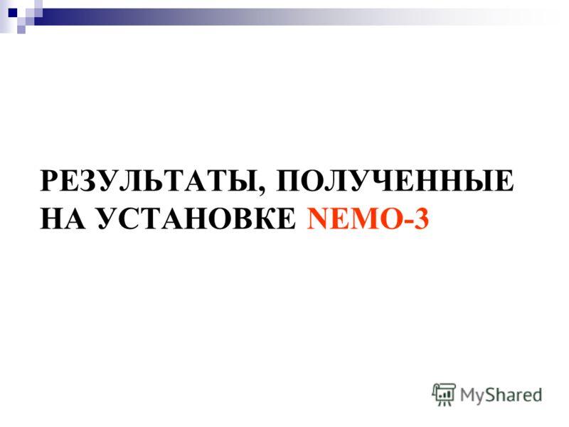 РЕЗУЛЬТАТЫ, ПОЛУЧЕННЫЕ НА УСТАНОВКЕ NEMO-3