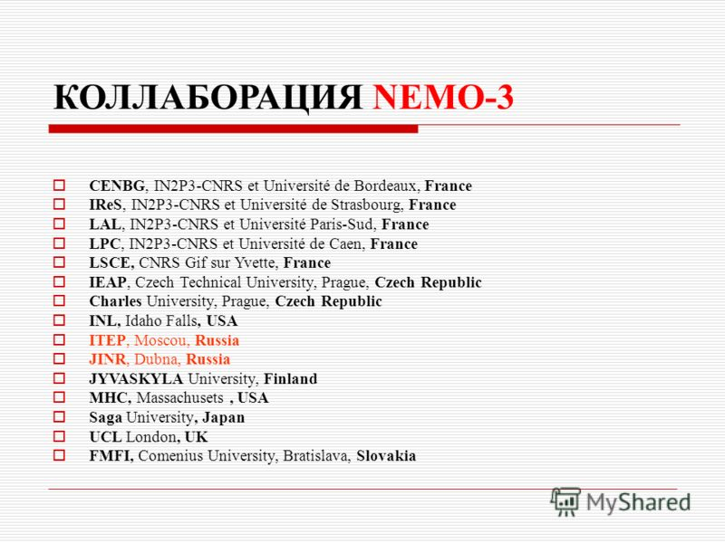 КОЛЛАБОРАЦИЯ NEMO-3 CENBG, IN2P3-CNRS et Université de Bordeaux, France IReS, IN2P3-CNRS et Université de Strasbourg, France LAL, IN2P3-CNRS et Université Paris-Sud, France LPC, IN2P3-CNRS et Université de Caen, France LSCE, CNRS Gif sur Yvette, Fran