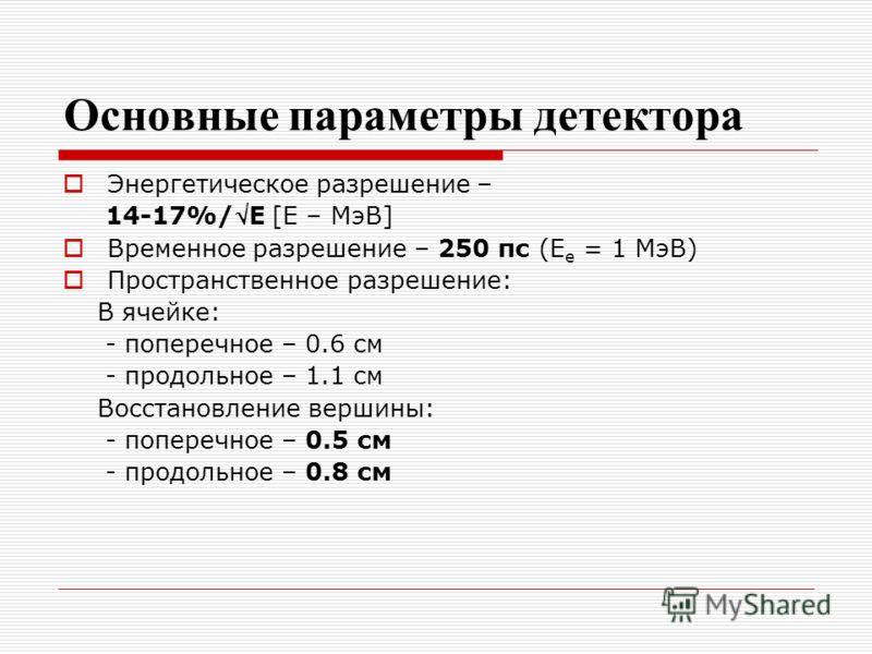 Основные параметры детектора Энергетическое разрешение – 14-17%/E [Е – МэВ] Временное разрешение – 250 пс (Е е = 1 МэВ) Пространственное разрешение: В ячейке: - поперечное – 0.6 см - продольное – 1.1 см Восстановление вершины: - поперечное – 0.5 см -