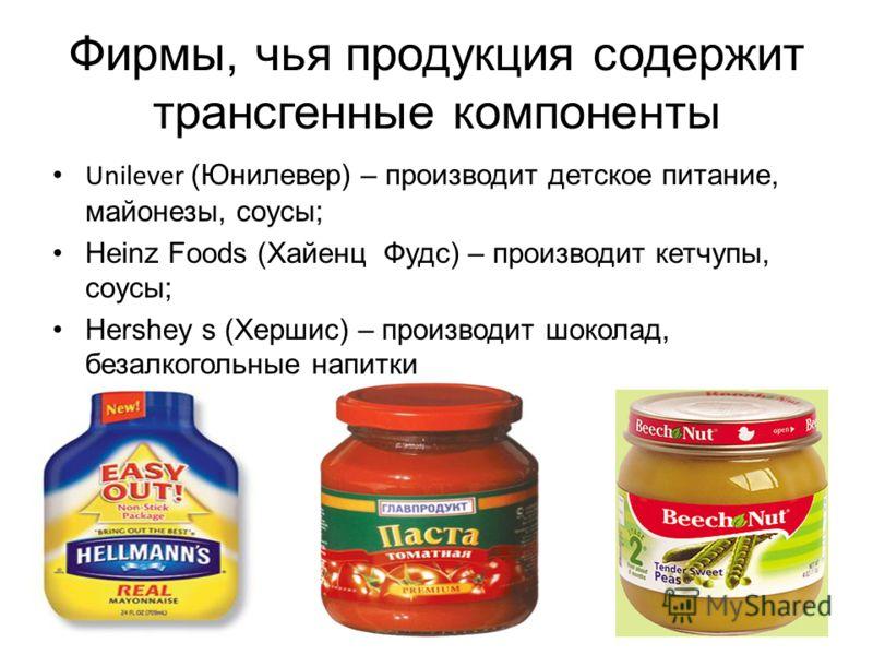 Фирмы, чья продукция содержит трансгенные компоненты Unilever (Юнилевер) – производит детское питание, майонезы, соусы; Heinz Foods (Хайенц Фудс) – производит кетчупы, соусы; Hershey s (Хершис) – производит шоколад, безалкогольные напитки