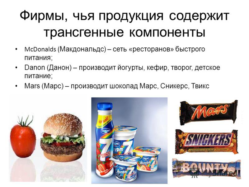 Фирмы, чья продукция содержит трансгенные компоненты McDonalds ( Макдональдс) – сеть «ресторанов» быстрого питания; Danon (Данон) – производит йогурты, кефир, творог, детское питание; Mars (Марс) – производит шоколад Марс, Сникерс, Твикс