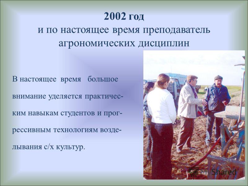 2002 год и по настоящее время преподаватель агрономических дисциплин В настоящее время большое внимание уделяется практичес- ким навыкам студентов и прог- рессивным технологиям возде- лывания с/х культур.