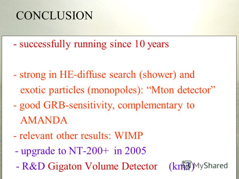 CONCLUSION - successfully running since 10 years - strong in HE-diffuse search (shower) and exotic particles (monopoles): Mton detector - good GRB-sensitivity, complementary to AMANDA - relevant other results: WIMP - upgrade to NT-200+ in 2005 - R&D