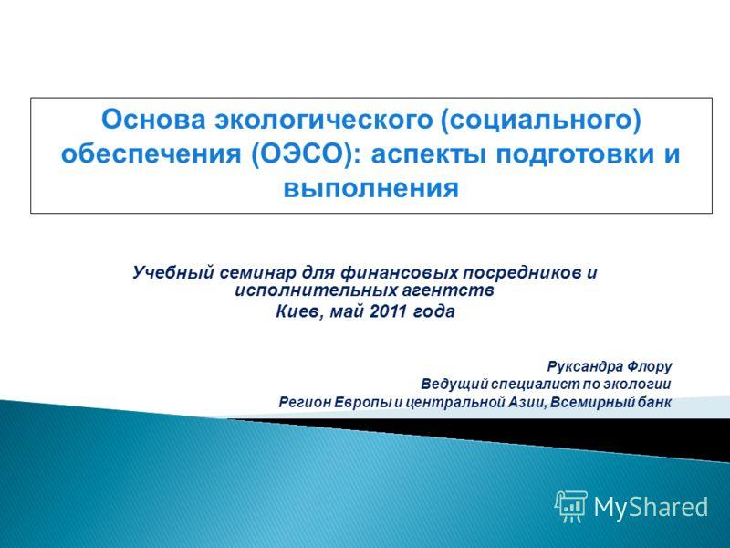 Учебный семинар для финансовых посредников и исполнительных агентств Киев, май 2011 года Руксандра Флору Ведущий специалист по экологии Регион Европы и центральной Азии, Всемирный банк Основа экологического (социального) обеспечения (ОЭСО): аспекты п