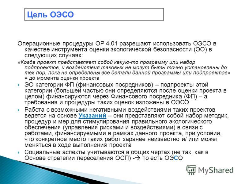 Операционные процедуры OP 4.01 разрешают использовать ОЭСО в качестве инструмента оценки экологической безопасности (ЭО) в следующих случаях: «Когда проект представляет собой какую-то программу или набор подпроектов, и воздействия таковых не могут бы