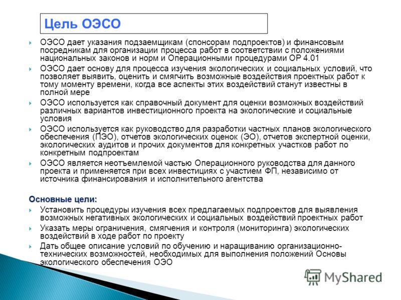ОЭСО дает указания подзаемщикам (спонсорам подпроектов) и финансовым посредникам для организации процесса работ в соответствии с положениями национальных законов и норм и Операционными процедурами OP 4.01 ОЭСО дает основу для процесса изучения эколог