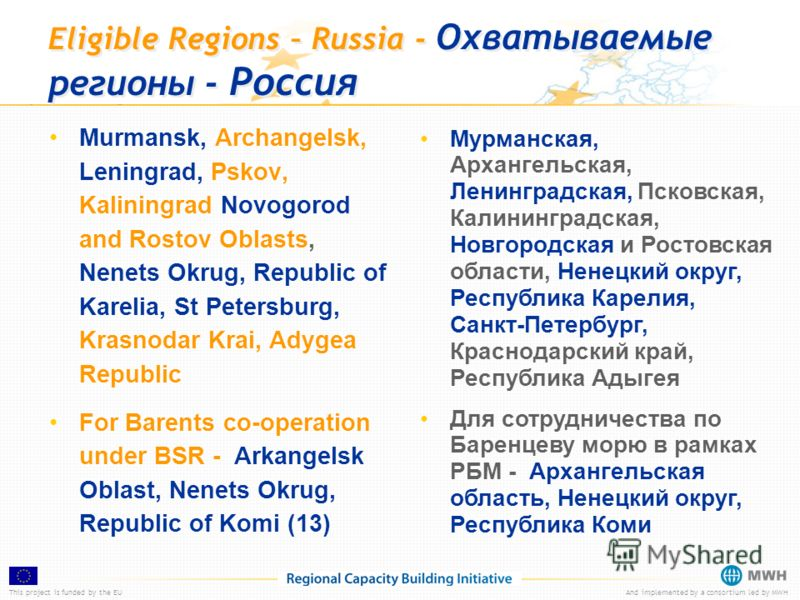 This project is funded by the EUAnd implemented by a consortium led by MWH Eligible Regions – Russia - Охватываемые регионы - Россия Murmansk, Archangelsk, Leningrad, Pskov, Kaliningrad Novogorod and Rostov Oblasts, Nenets Okrug, Republic of Karelia,
