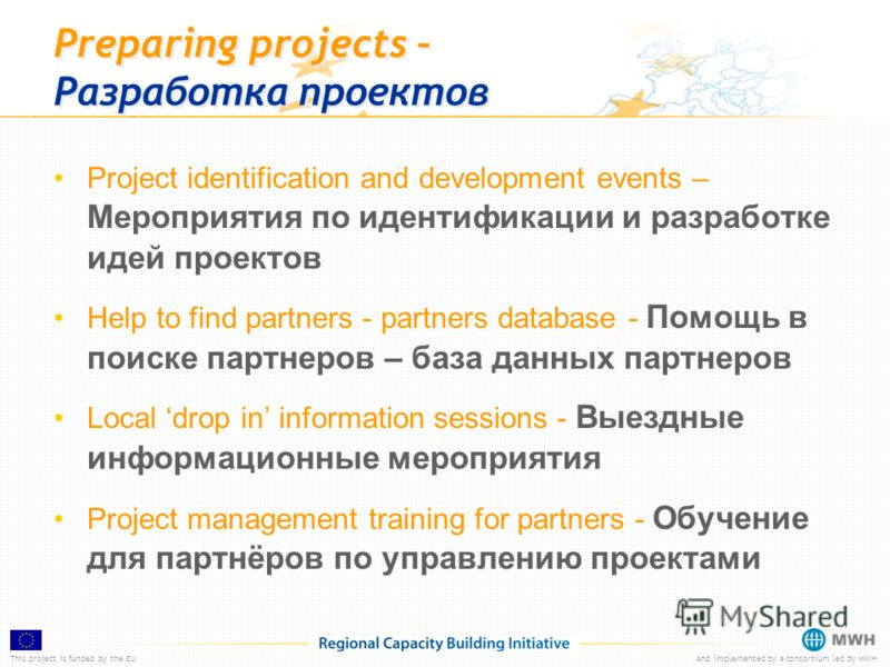 This project is funded by the EUAnd implemented by a consortium led by MWH Preparing projects – Разработка проектов Project identification and development events – Мероприятия по идентификации и разработке идей проектов Help to find partners - partne
