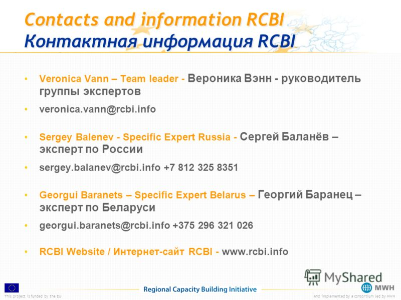 This project is funded by the EUAnd implemented by a consortium led by MWH Contacts and information RCBI Контактная информация RCBI Veronica Vann – Team leader - Вероника Вэнн - руководитель группы экспертов veronica.vann@rcbi.info Sergey Balenev - S