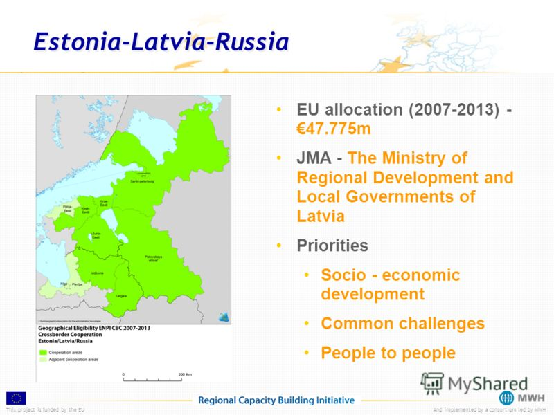 This project is funded by the EUAnd implemented by a consortium led by MWH Estonia-Latvia-Russia EU allocation (2007-2013) -47.775m JMA - The Ministry of Regional Development and Local Governments of Latvia Priorities Socio - economic development Com