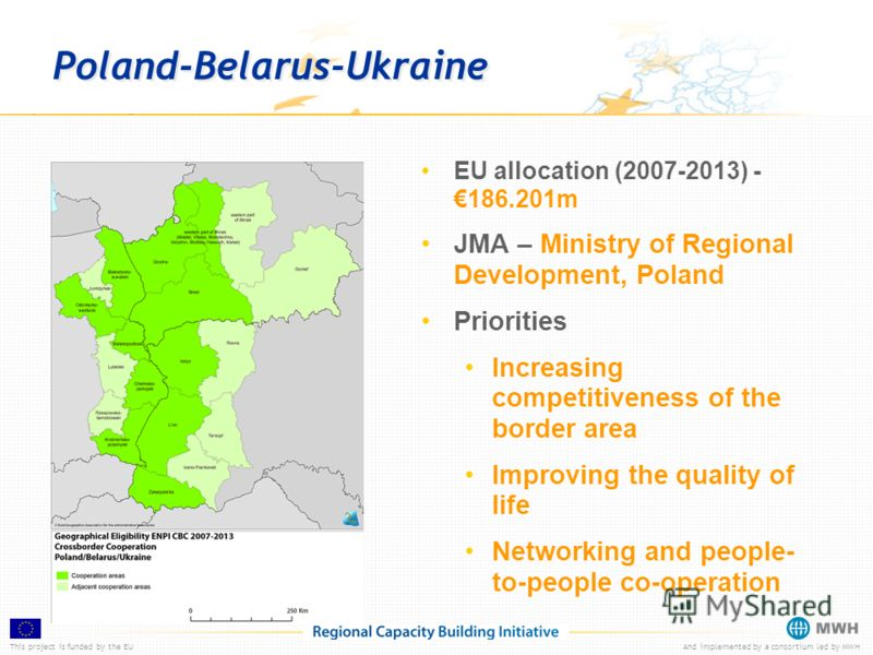 This project is funded by the EUAnd implemented by a consortium led by MWH Poland-Belarus-Ukraine EU allocation (2007-2013) -186.201m JMA – Ministry of Regional Development, Poland Priorities Increasing competitiveness of the border area Improving th