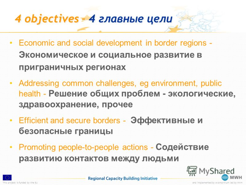 This project is funded by the EUAnd implemented by a consortium led by MWH 4 objectives – 4 главные цели Economic and social development in border regions - Экономическое и социальное развитие в приграничных регионах Addressing common challenges, eg