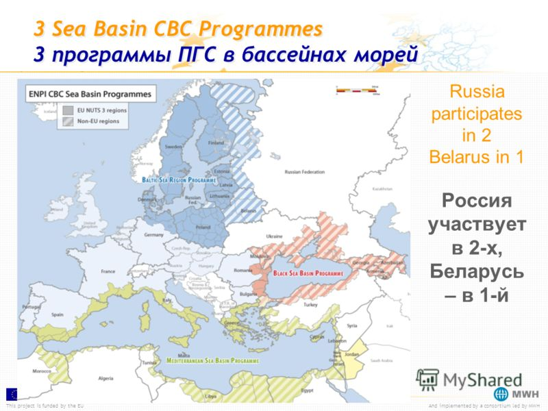 This project is funded by the EUAnd implemented by a consortium led by MWH 3 Sea Basin CBC Programmes 3 программы ПГС в бассейнах морей Russia participates in 2 Belarus in 1 Россия участвует в 2-х, Беларусь – в 1-й