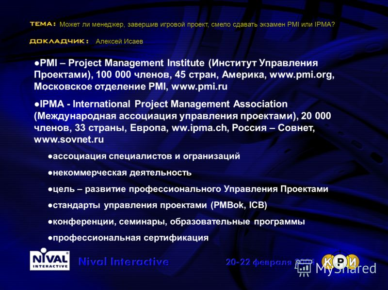 Может ли менеджер, завершив игровой проект, смело сдавать экзамен PMI или IPMA? Алексей Исаев PMI – Project Management Institute (Институт Управления Проектами), 100 000 членов, 45 стран, Америка, www.pmi.org, Московское отделение PMI, www.pmi.ru IPM