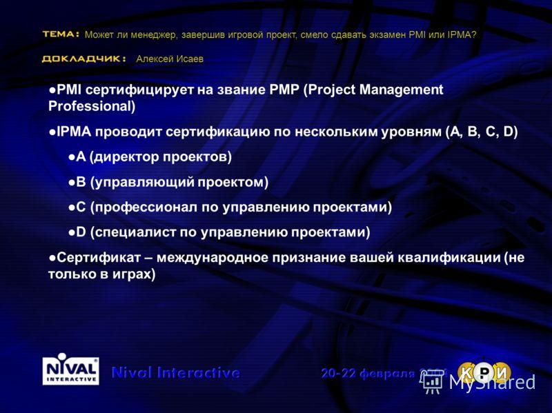 Может ли менеджер, завершив игровой проект, смело сдавать экзамен PMI или IPMA? Алексей Исаев PMI сертифицирует на звание PMP (Project Management Professional) IPMA проводит сертификацию по нескольким уровням (A, B, C, D) A (директор проектов) В (упр