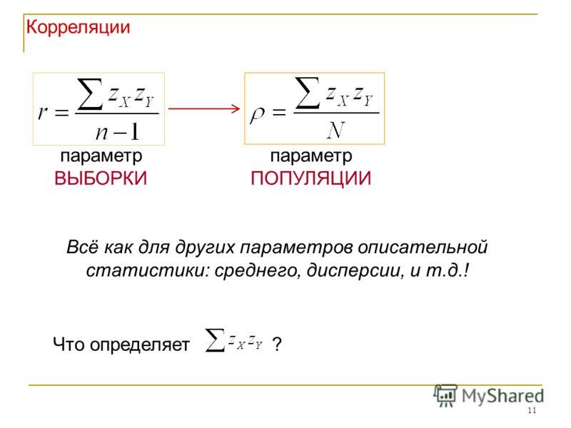 11 параметр ВЫБОРКИ параметр ПОПУЛЯЦИИ Всё как для других параметров описательной статистики: среднего, дисперсии, и т.д.! Корреляции Что определяет ?