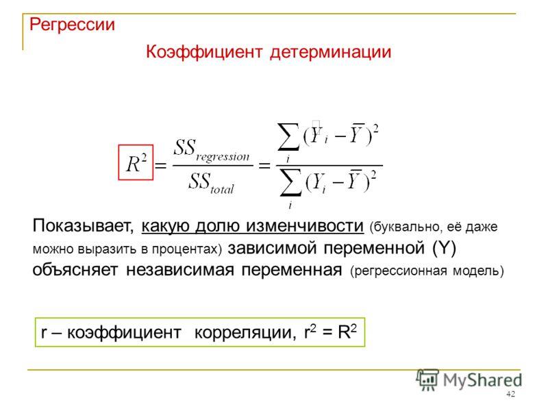 42 Регрессии Коэффициент детерминации r – коэффициент корреляции, r 2 = R 2 Показывает, какую долю изменчивости (буквально, её даже можно выразить в процентах) зависимой переменной (Y) объясняет независимая переменная (регрессионная модель)