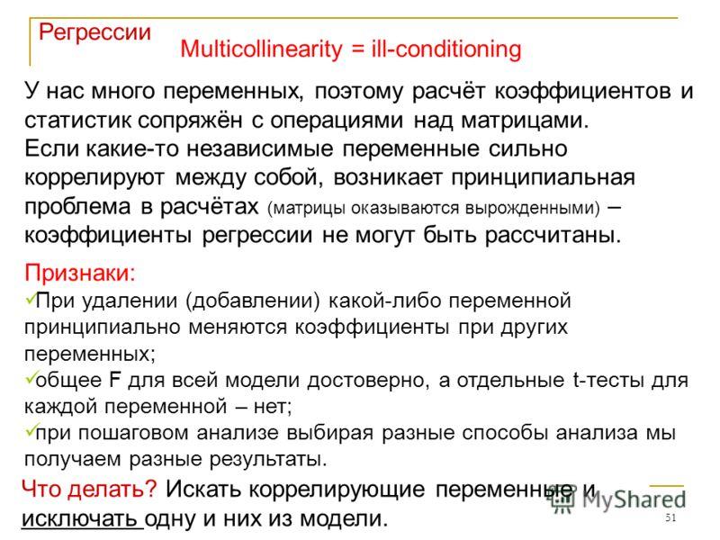 51 Регрессии Multicollinearity = ill-conditioning У нас много переменных, поэтому расчёт коэффициентов и статистик сопряжён с операциями над матрицами. Если какие-то независимые переменные сильно коррелируют между собой, возникает принципиальная проб
